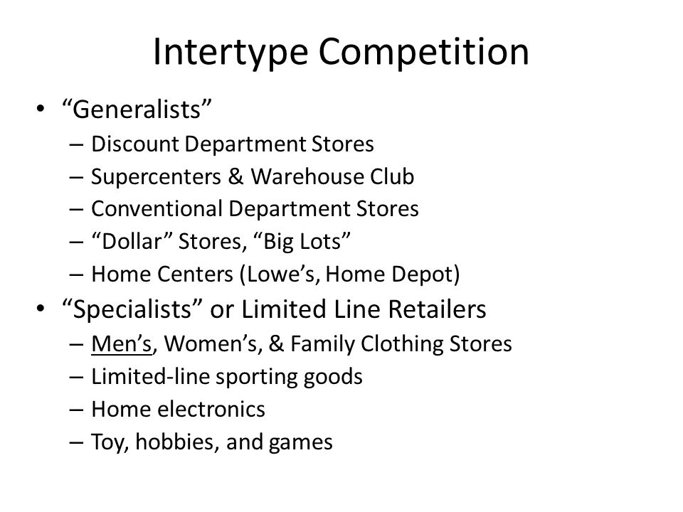 Intertype Competition Generalists – Discount Department Stores – Supercenters & Warehouse Club – Conventional Department Stores – Dollar Stores, Big Lots – Home Centers (Lowes, Home Depot) Specialists or Limited Line Retailers – Mens, Womens, & Family Clothing Stores – Limited-line sporting goods – Home electronics – Toy, hobbies, and games