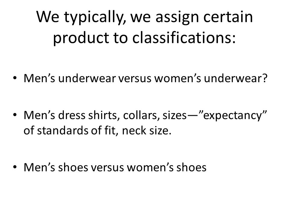 We typically, we assign certain product to classifications: Mens underwear versus womens underwear.