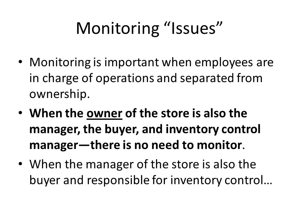Monitoring Issues Monitoring is important when employees are in charge of operations and separated from ownership.
