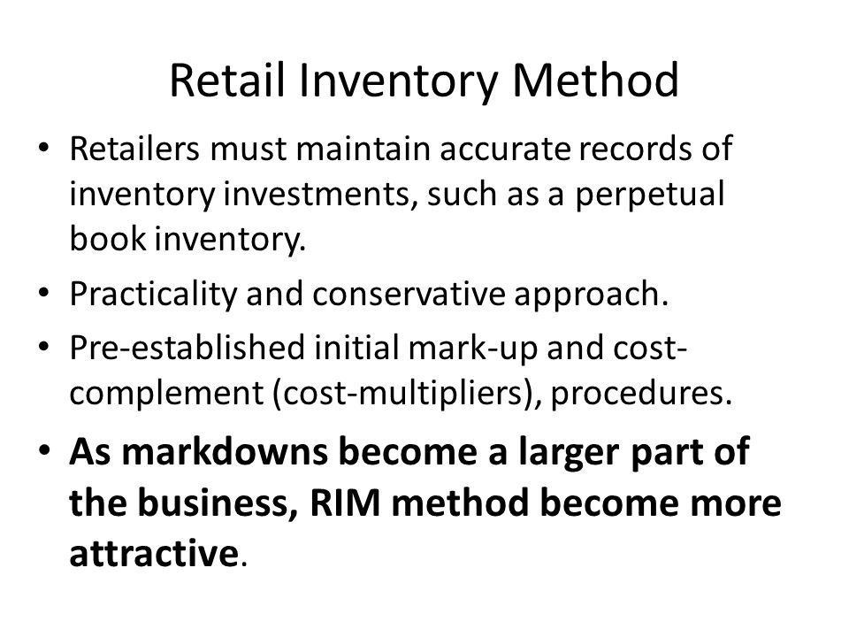 Retail Inventory Method Retailers must maintain accurate records of inventory investments, such as a perpetual book inventory.