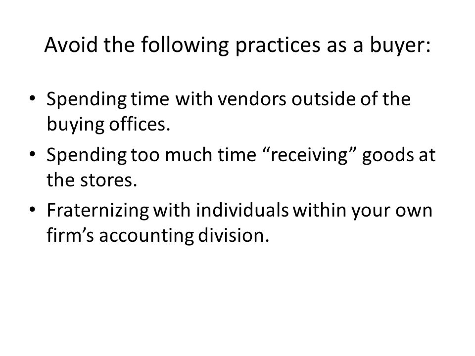 Avoid the following practices as a buyer: Spending time with vendors outside of the buying offices.