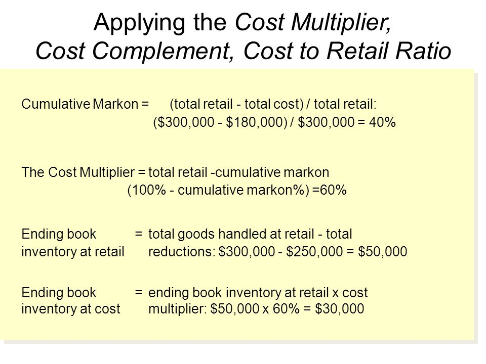 Applying the Cost Multiplier, Cost Complement, Cost to Retail Ratio Cumulative Markon =(total retail - total cost) / total retail: ($300,000 - $180,000) / $300,000 = 40% The Cost Multiplier =total retail -cumulative markon (100% - cumulative markon%) =60% Ending book =total goods handled at retail - total inventory at retailreductions: $300,000 - $250,000 = $50,000 Ending book =ending book inventory at retail x cost inventory at costmultiplier: $50,000 x 60% = $30,000