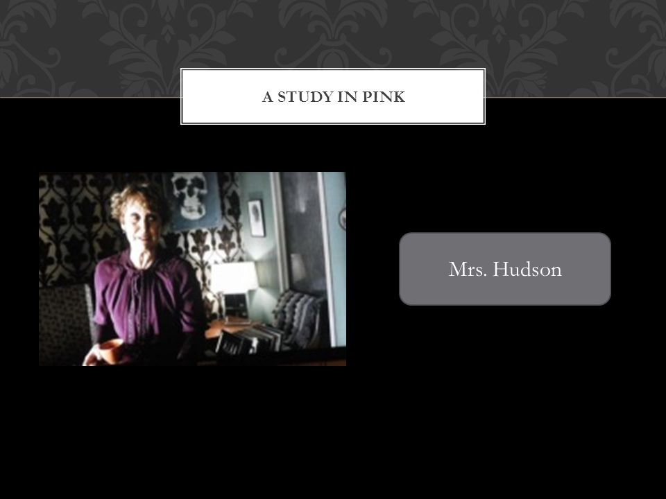 A STUDY IN PINK Mrs. Hudson