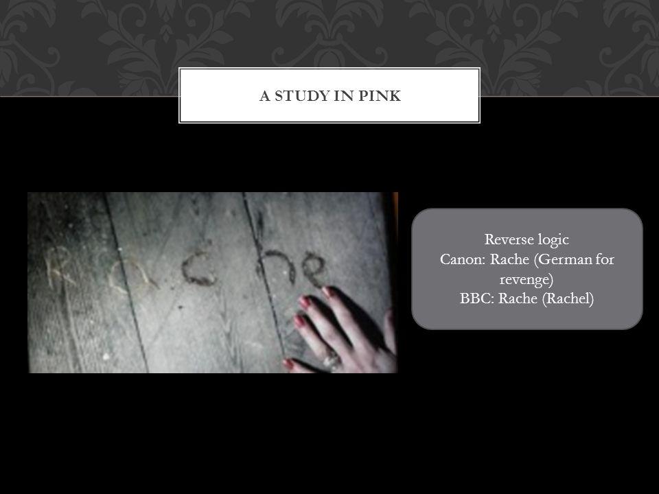 A STUDY IN PINK Reverse logic Canon: Rache (German for revenge) BBC: Rache (Rachel)