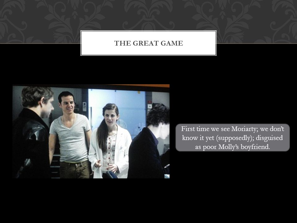 THE GREAT GAME First time we see Moriarty; we dont know it yet (supposedly); disguised as poor Mollys boyfriend.