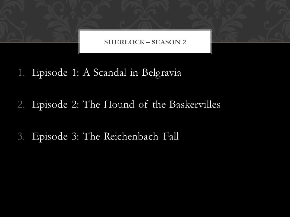 1.Episode 1: A Scandal in Belgravia 2.Episode 2: The Hound of the Baskervilles 3.Episode 3: The Reichenbach Fall SHERLOCK – SEASON 2