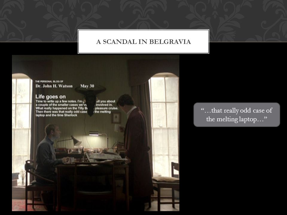 A SCANDAL IN BELGRAVIA …that really odd case of the melting laptop…