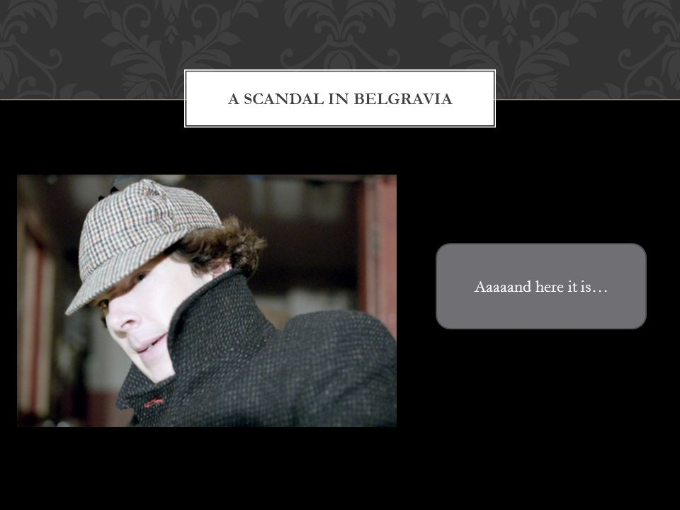 A SCANDAL IN BELGRAVIA Aaaaand here it is…