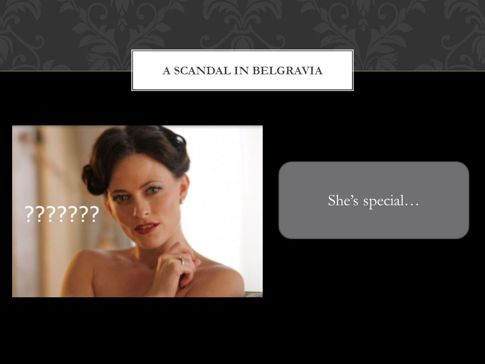 A SCANDAL IN BELGRAVIA Shes special…