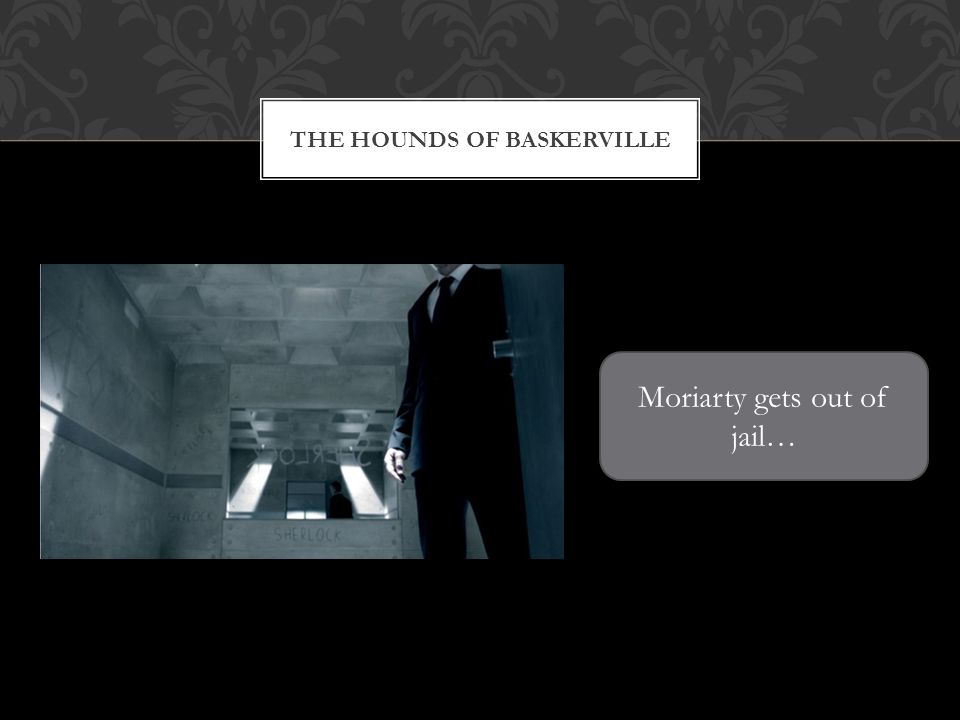 THE HOUNDS OF BASKERVILLE Moriarty gets out of jail…