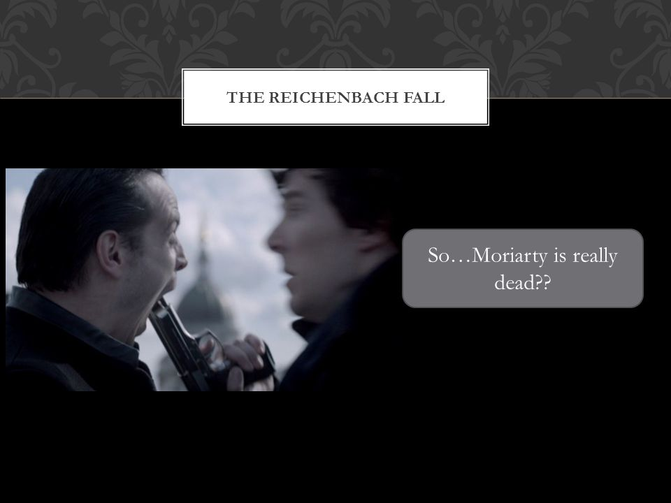 THE REICHENBACH FALL So…Moriarty is really dead