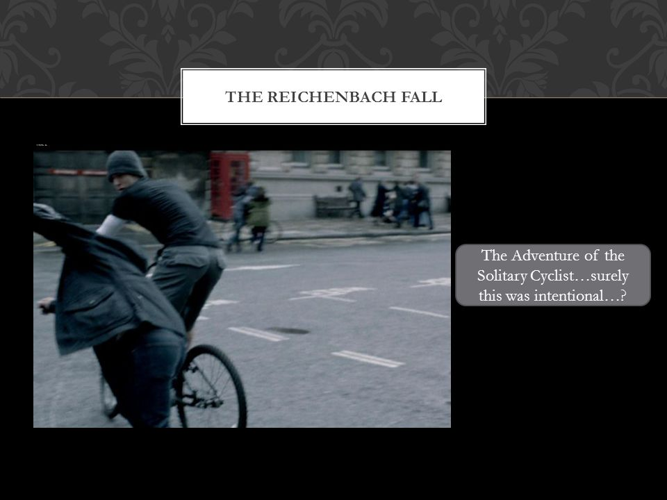 THE REICHENBACH FALL The Adventure of the Solitary Cyclist…surely this was intentional…