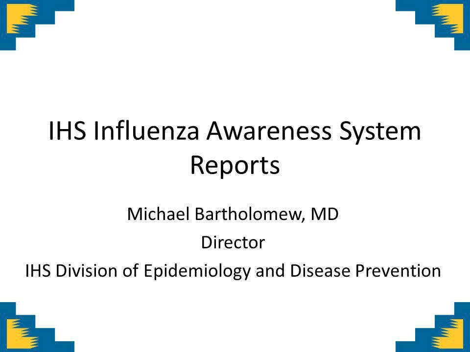 IHS Influenza Awareness System Reports Michael Bartholomew, MD Director IHS Division of Epidemiology and Disease Prevention