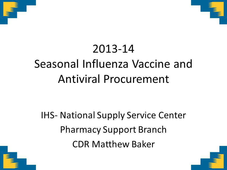 Seasonal Influenza Vaccine and Antiviral Procurement IHS- National Supply Service Center Pharmacy Support Branch CDR Matthew Baker