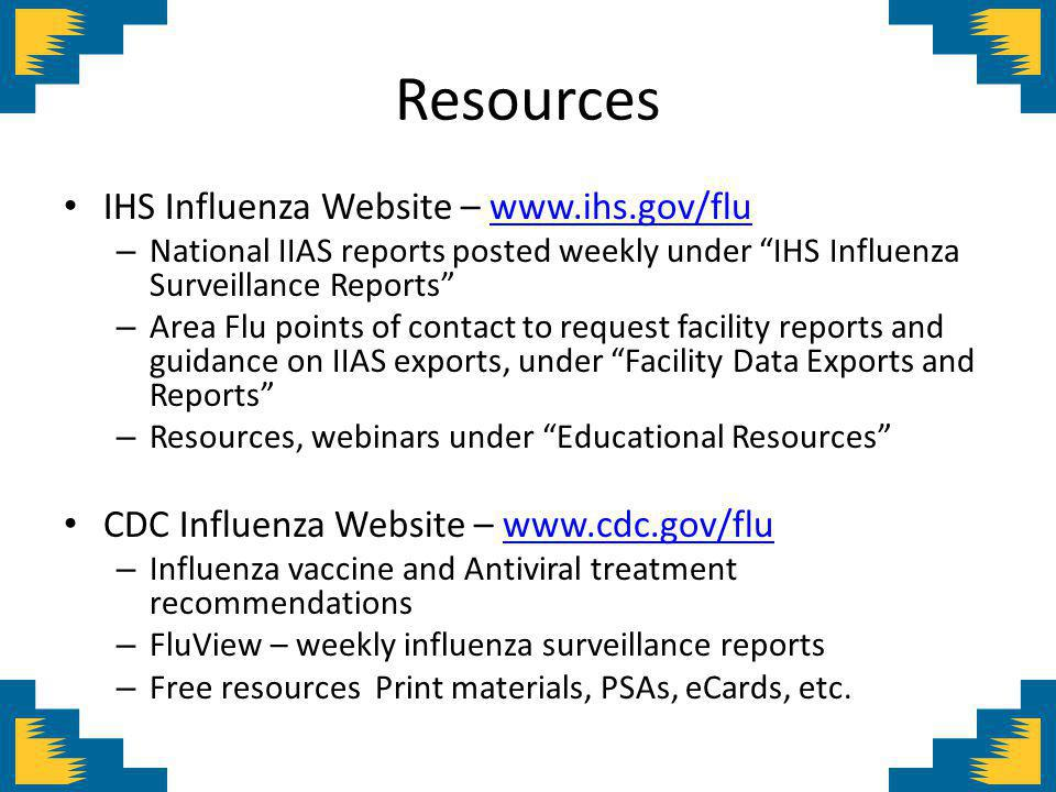Resources IHS Influenza Website –   – National IIAS reports posted weekly under IHS Influenza Surveillance Reports – Area Flu points of contact to request facility reports and guidance on IIAS exports, under Facility Data Exports and Reports – Resources, webinars under Educational Resources CDC Influenza Website –   – Influenza vaccine and Antiviral treatment recommendations – FluView – weekly influenza surveillance reports – Free resources Print materials, PSAs, eCards, etc.