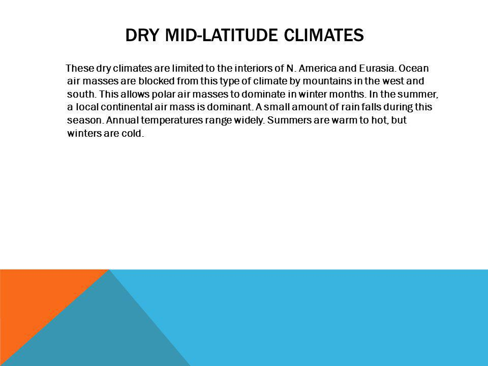 DRY MID-LATITUDE CLIMATES These dry climates are limited to the interiors of N. America and Eurasia. Ocean air masses are blocked from this type of cl