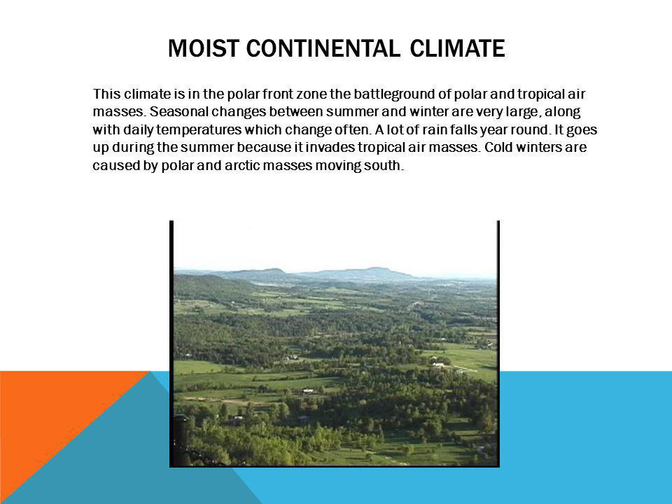 MOIST CONTINENTAL CLIMATE This climate is in the polar front zone the battleground of polar and tropical air masses. Seasonal changes between summer a