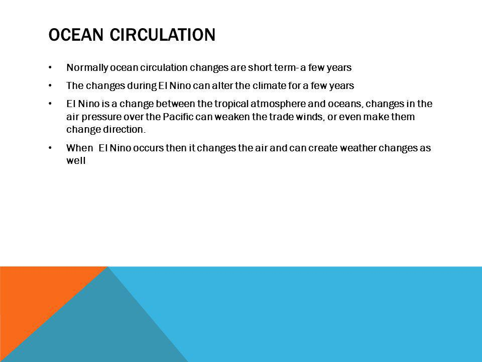 OCEAN CIRCULATION Normally ocean circulation changes are short term- a few years The changes during El Nino can alter the climate for a few years El N