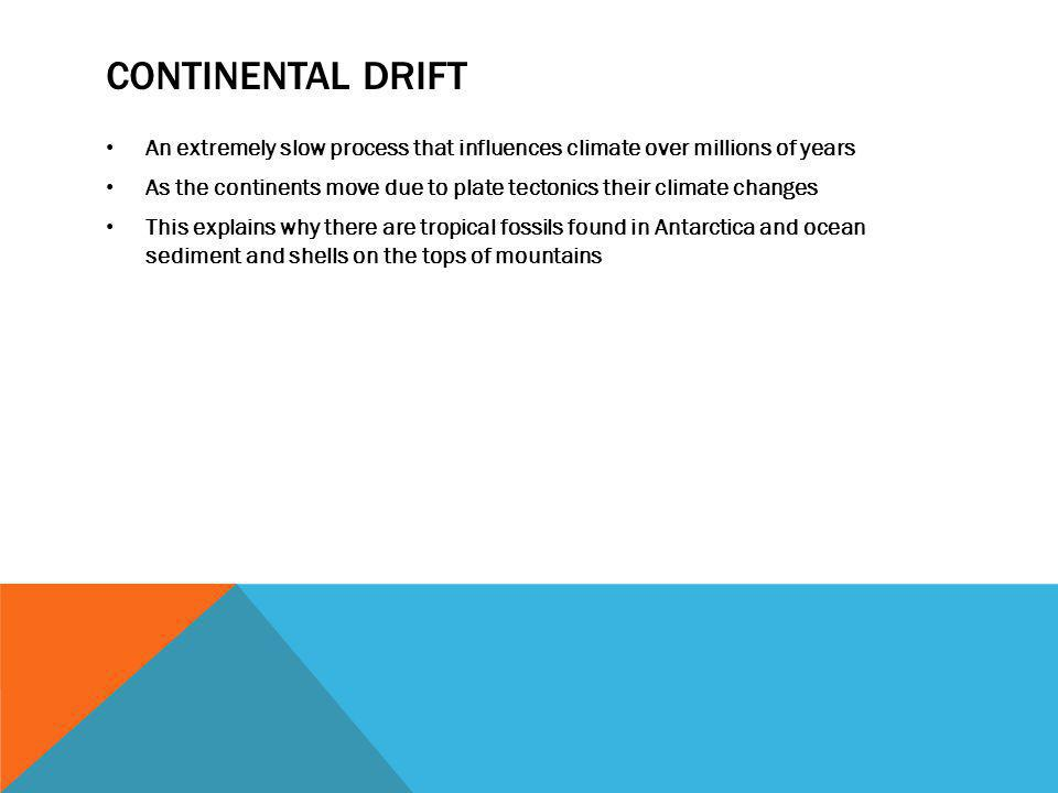 CONTINENTAL DRIFT An extremely slow process that influences climate over millions of years As the continents move due to plate tectonics their climate