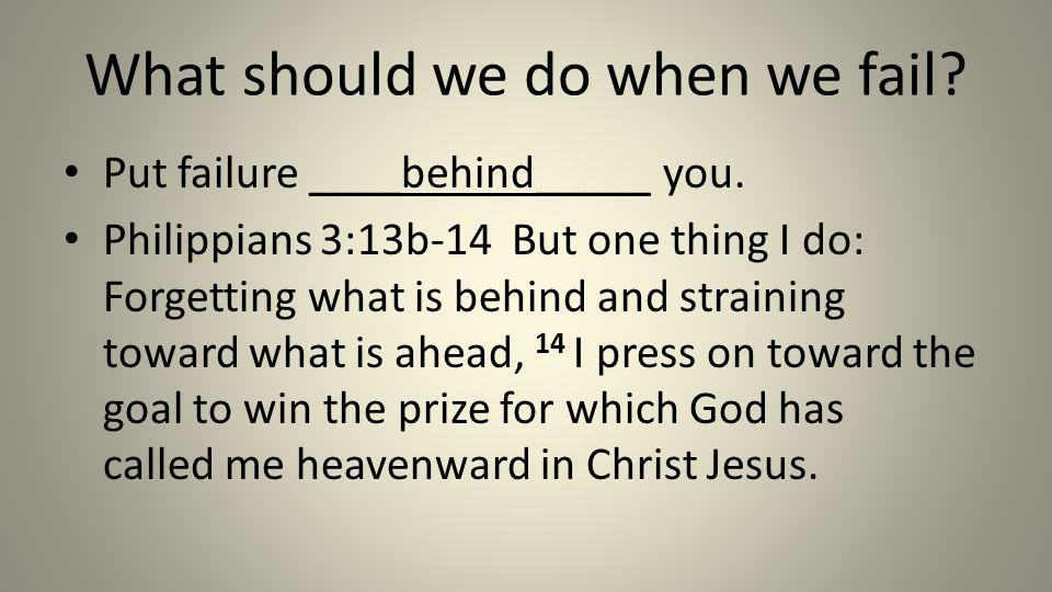 What should we do when we fail? Put failure ____behind_____ you. Philippians 3:13b-14 But one thing I do: Forgetting what is behind and straining towa