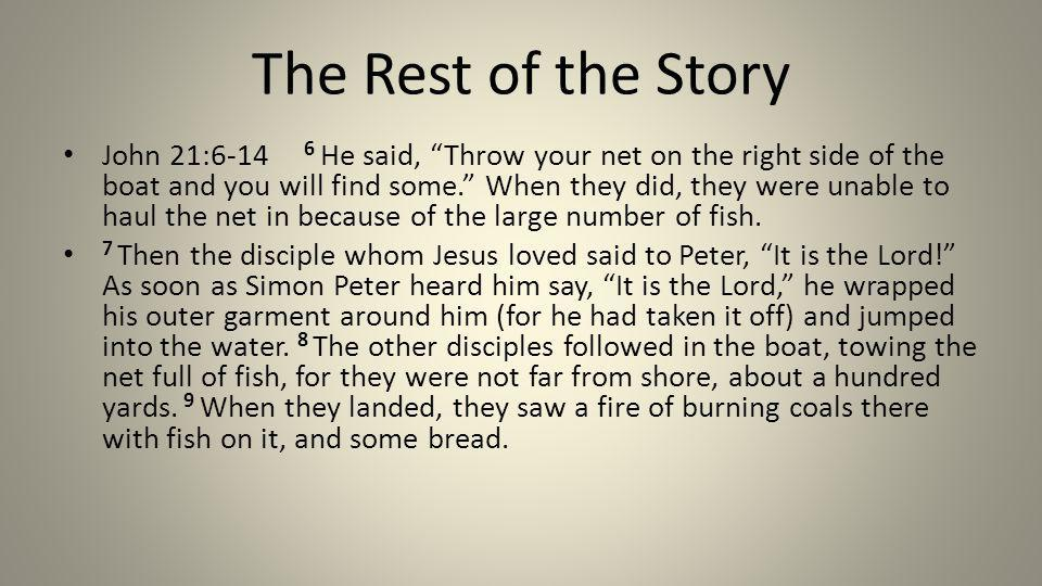 The Rest of the Story John 21:6-14 6 He said, Throw your net on the right side of the boat and you will find some.