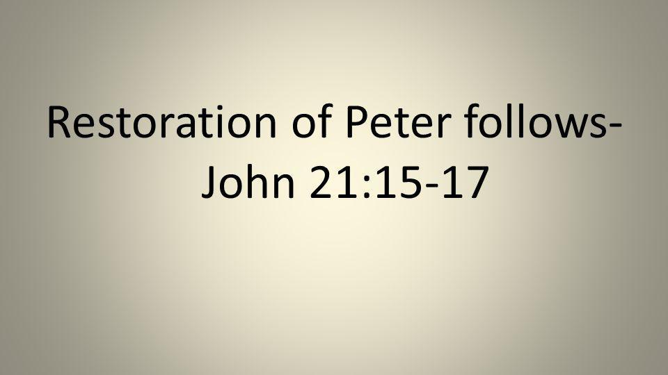 Restoration of Peter follows- John 21:15-17