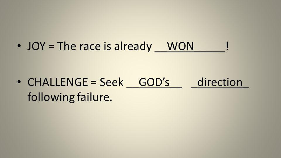 JOY = The race is already __WON_____! CHALLENGE = Seek __GODs__ _direction_ following failure.