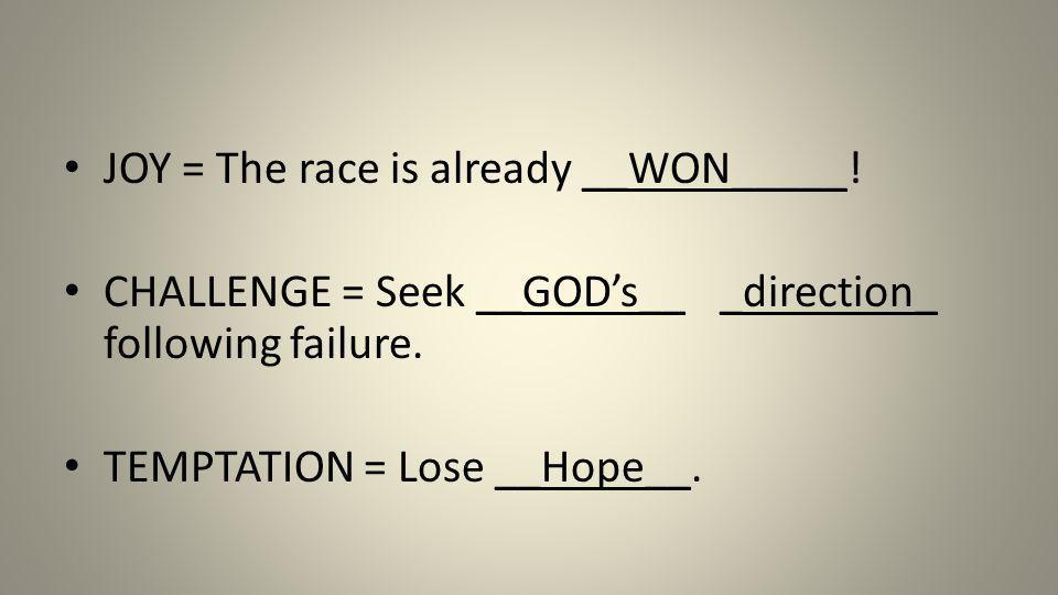 JOY = The race is already __WON_____! CHALLENGE = Seek __GODs__ _direction_ following failure. TEMPTATION = Lose __Hope__.