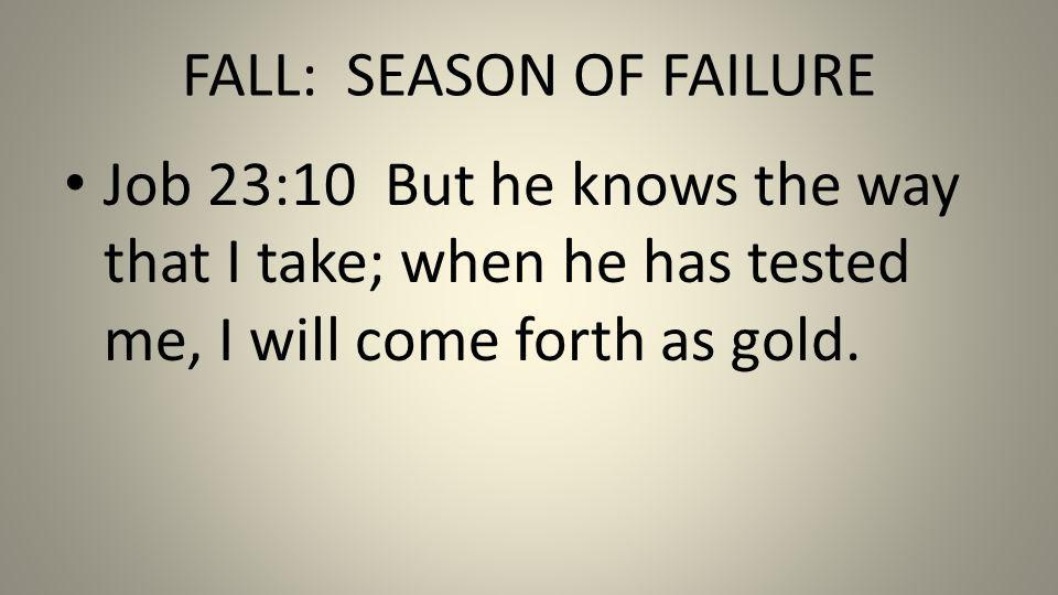 FALL: SEASON OF FAILURE Job 23:10 But he knows the way that I take; when he has tested me, I will come forth as gold.