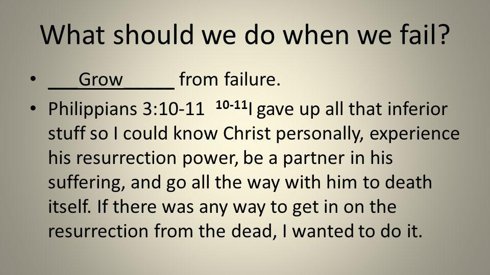 What should we do when we fail? ___Grow_____ from failure. Philippians 3:10-11 10-11 I gave up all that inferior stuff so I could know Christ personal