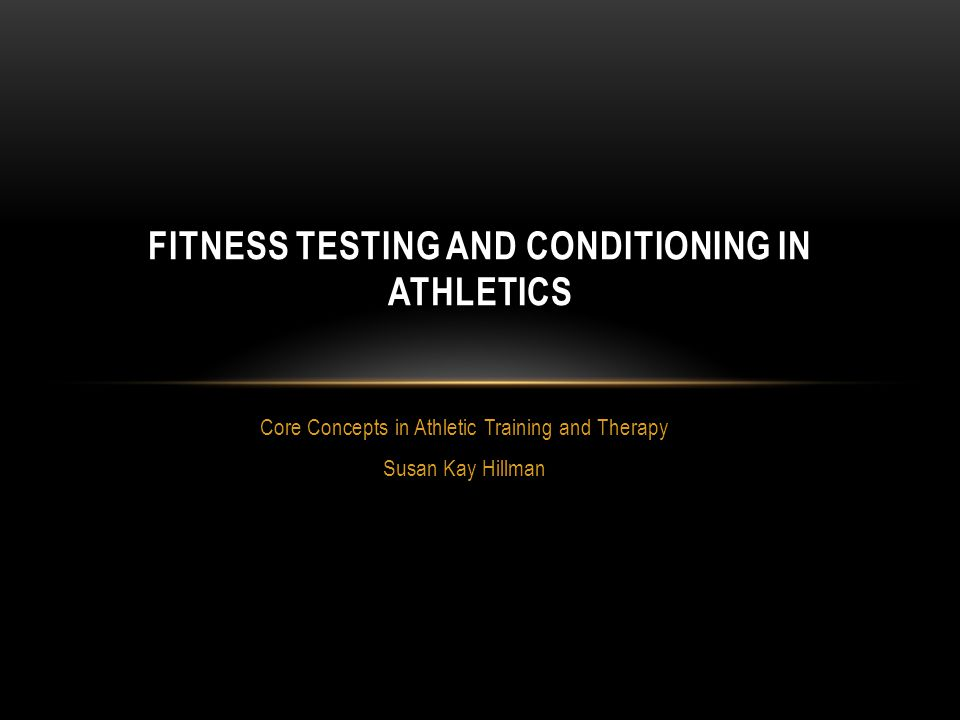 Core Concepts in Athletic Training and Therapy Susan Kay Hillman FITNESS TESTING AND CONDITIONING IN ATHLETICS