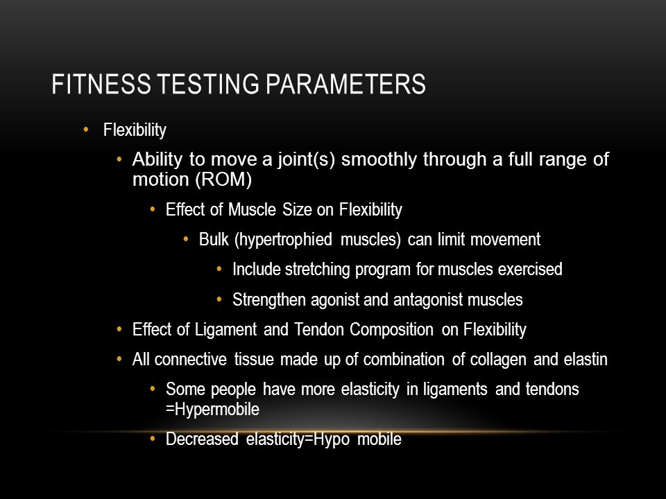 FITNESS TESTING PARAMETERS Flexibility Ability to move a joint(s) smoothly through a full range of motion (ROM) Effect of Muscle Size on Flexibility B
