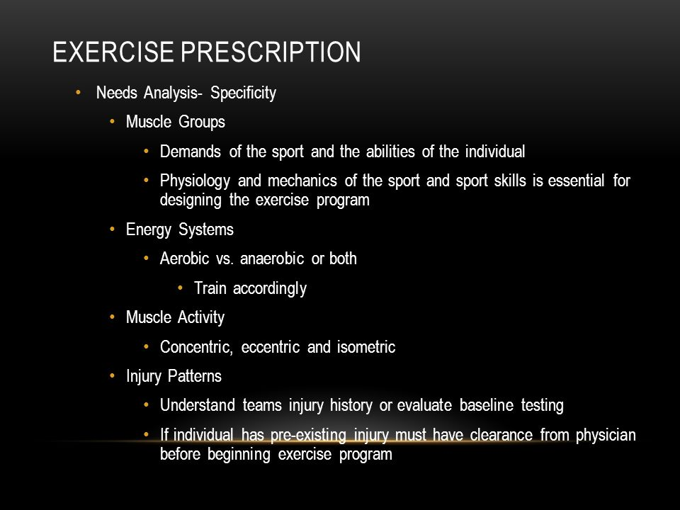 EXERCISE PRESCRIPTION Needs Analysis- Specificity Muscle Groups Demands of the sport and the abilities of the individual Physiology and mechanics of t