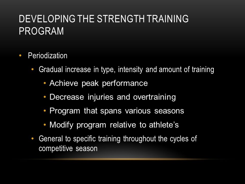 DEVELOPING THE STRENGTH TRAINING PROGRAM Periodization Gradual increase in type, intensity and amount of training Achieve peak performance Decrease in
