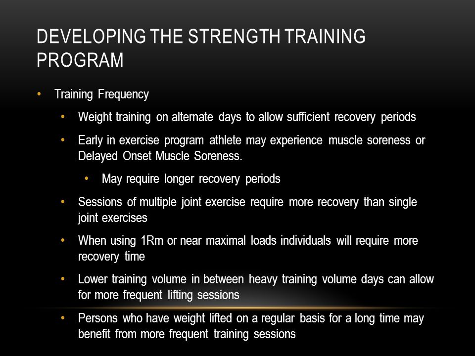 DEVELOPING THE STRENGTH TRAINING PROGRAM Training Frequency Weight training on alternate days to allow sufficient recovery periods Early in exercise p