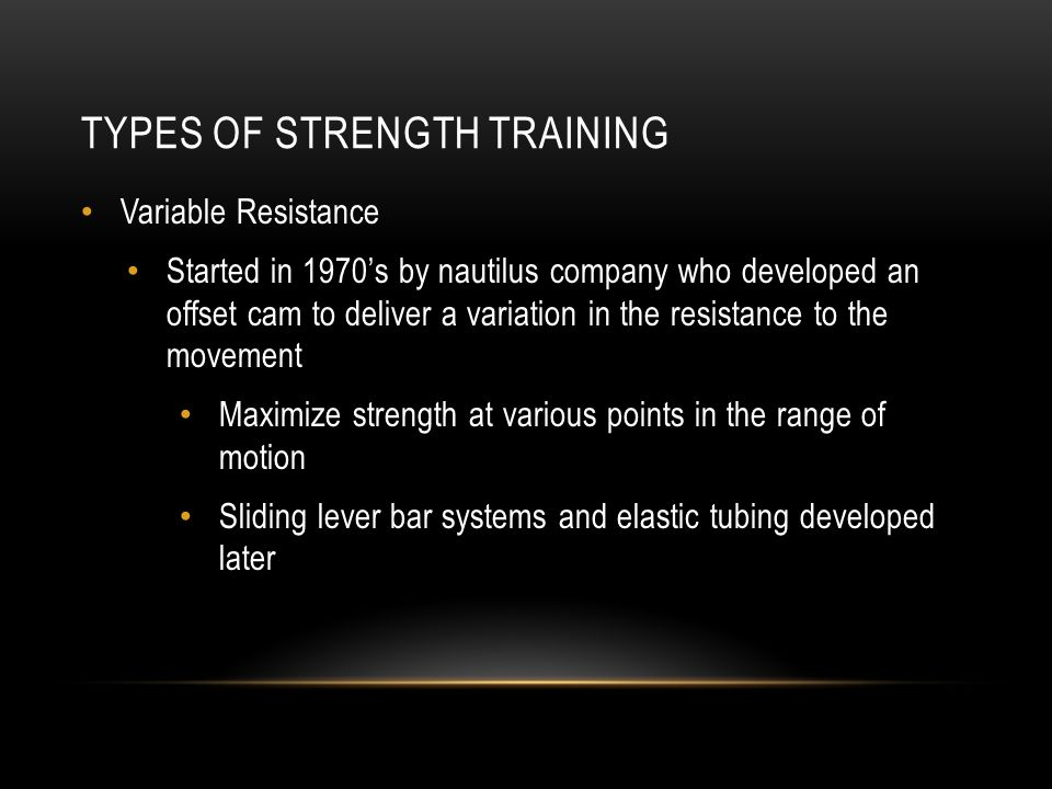 TYPES OF STRENGTH TRAINING Variable Resistance Started in 1970s by nautilus company who developed an offset cam to deliver a variation in the resistan