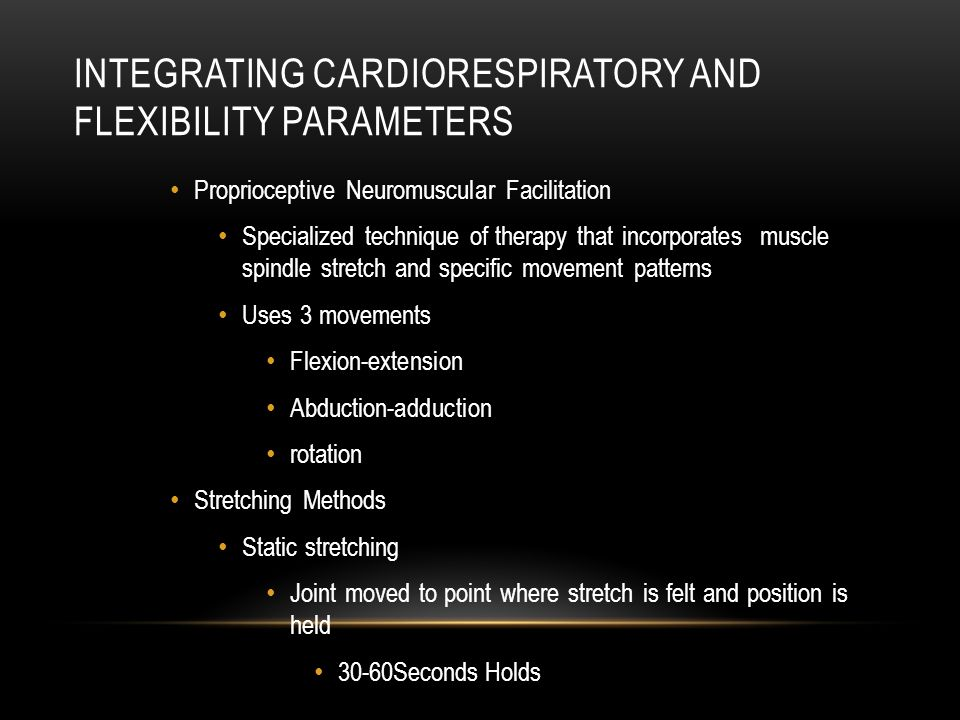 INTEGRATING CARDIORESPIRATORY AND FLEXIBILITY PARAMETERS Proprioceptive Neuromuscular Facilitation Specialized technique of therapy that incorporates