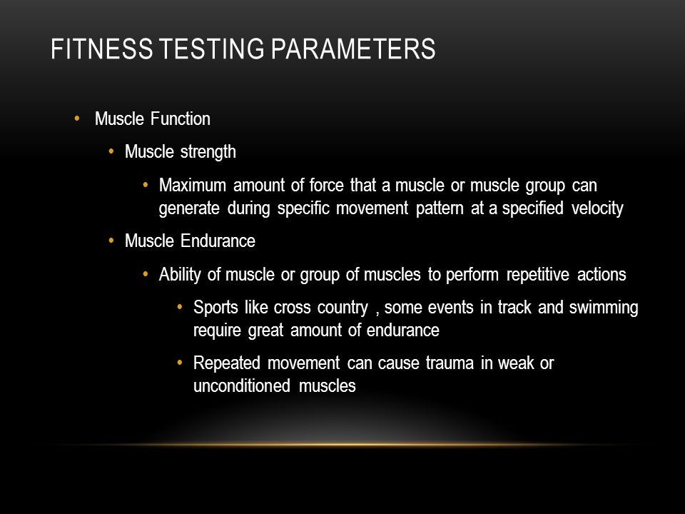 FITNESS TESTING PARAMETERS Muscle Function Muscle strength Maximum amount of force that a muscle or muscle group can generate during specific movement