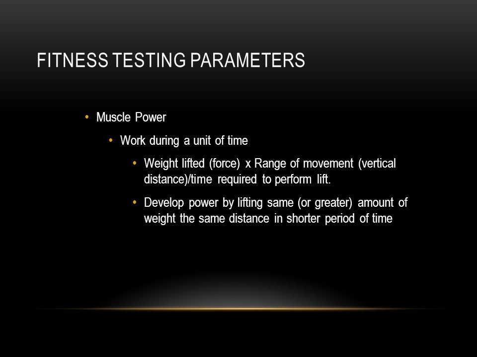 FITNESS TESTING PARAMETERS Muscle Power Work during a unit of time Weight lifted (force) x Range of movement (vertical distance)/time required to perf