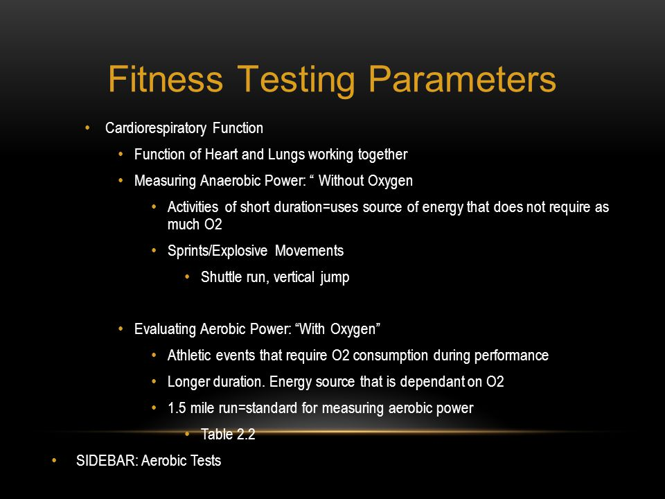 Fitness Testing Parameters Cardiorespiratory Function Function of Heart and Lungs working together Measuring Anaerobic Power: Without Oxygen Activitie