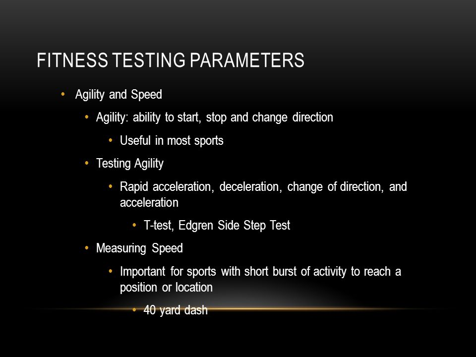 FITNESS TESTING PARAMETERS Agility and Speed Agility: ability to start, stop and change direction Useful in most sports Testing Agility Rapid accelera