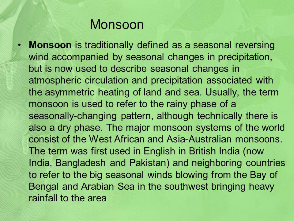 Monsoon Monsoon is traditionally defined as a seasonal reversing wind accompanied by seasonal changes in precipitation, but is now used to describe se