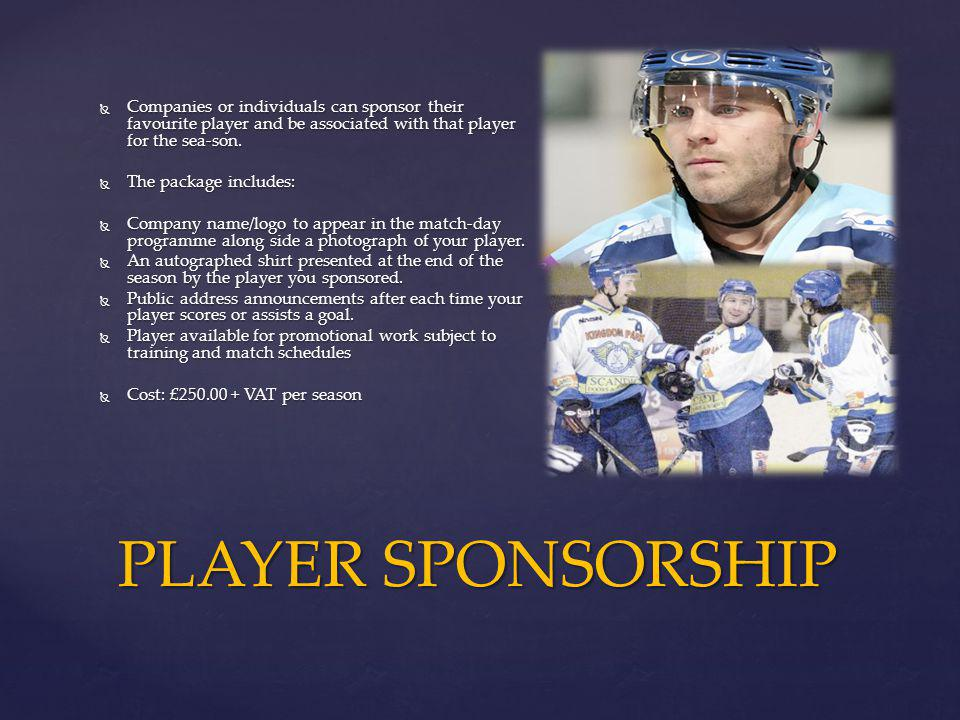 { Companies or individuals can sponsor their favourite player and be associated with that player for the sea-son. Companies or individuals can sponsor