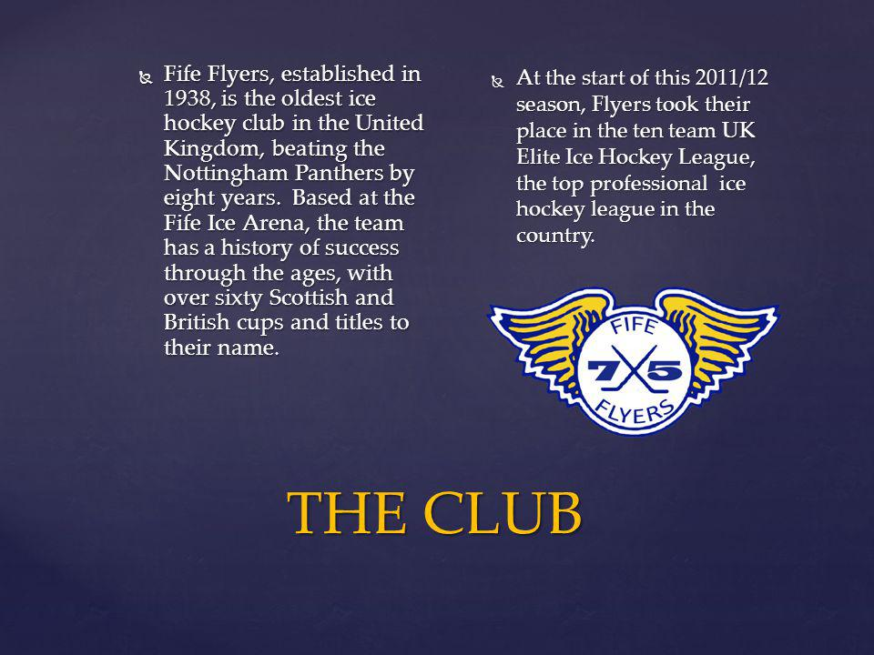 THE CLUB Fife Flyers, established in 1938, is the oldest ice hockey club in the United Kingdom, beating the Nottingham Panthers by eight years. Based