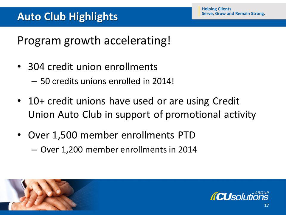 Auto Club Highlights Program growth accelerating! 304 credit union enrollments – 50 credits unions enrolled in 2014! 10+ credit unions have used or ar