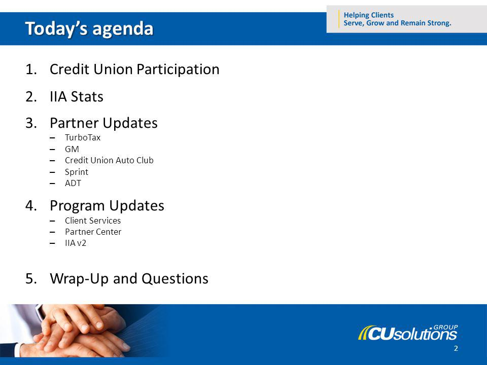 1.Credit Union Participation 2.IIA Stats 3.Partner Updates – TurboTax – GM – Credit Union Auto Club – Sprint – ADT 4.Program Updates – Client Services – Partner Center – IIA v2 5.Wrap-Up and Questions 2