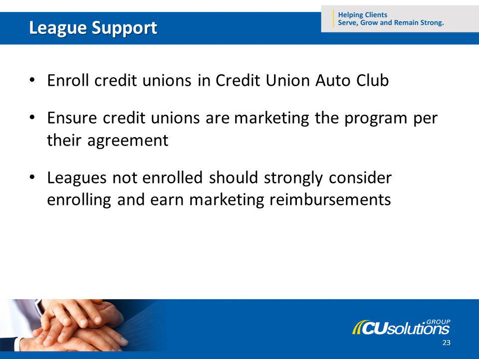 League Support Enroll credit unions in Credit Union Auto Club Ensure credit unions are marketing the program per their agreement Leagues not enrolled should strongly consider enrolling and earn marketing reimbursements 23