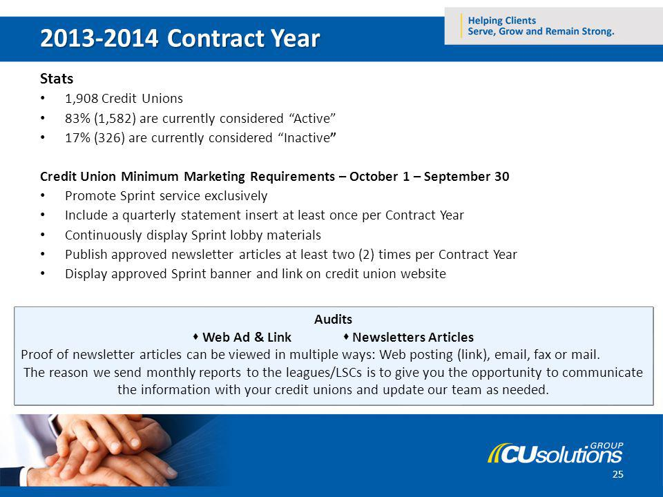 2013-2014 Contract Year Stats 1,908 Credit Unions 83% (1,582) are currently considered Active 17% (326) are currently considered Inactive Credit Union Minimum Marketing Requirements – October 1 – September 30 Promote Sprint service exclusively Include a quarterly statement insert at least once per Contract Year Continuously display Sprint lobby materials Publish approved newsletter articles at least two (2) times per Contract Year Display approved Sprint banner and link on credit union website 25 Audits Web Ad & Link Newsletters Articles Proof of newsletter articles can be viewed in multiple ways: Web posting (link), email, fax or mail.