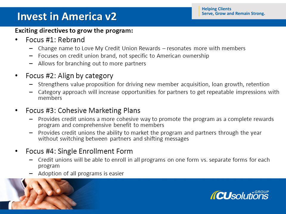 Invest in America v2 Exciting directives to grow the program: Focus #1: Rebrand – Change name to Love My Credit Union Rewards – resonates more with me