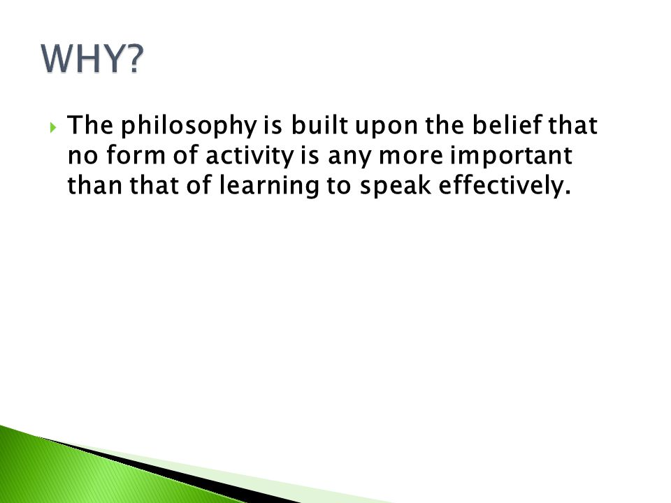 The philosophy is built upon the belief that no form of activity is any more important than that of learning to speak effectively.